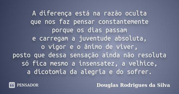 A diferença está na razão oculta que nos faz pensar constantemente porque os dias passam e carregam a juventude absoluta, o vigor e o ânimo de viver, posto que ... Frase de Douglas Rodrigues da Silva.