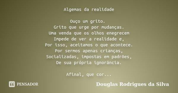 Algemas da realidade Ouço um grito. Grito que urge por mudanças. Uma venda que os olhos enegrecem Impede de ver a realidade e, Por isso, aceitamos o que acontec... Frase de Douglas Rodrigues da Silva.