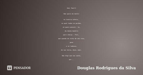 Amor Pueril Não quero me mentir na luxúria alheia, na qual todos se perdem, só quero possuir- te, da mesma maneira que o beija - flor, que quando em vista de um... Frase de Douglas Rodrigues da Silva.
