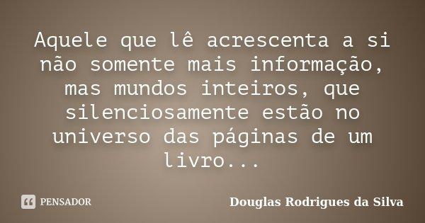 Aquele que lê acrescenta a si não somente mais informação, mas mundos inteiros, que silenciosamente estão no universo das páginas de um livro...... Frase de Douglas Rodrigues da Silva.