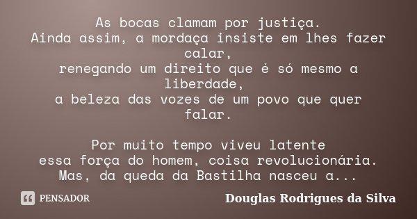 As bocas clamam por justiça. Ainda assim, a mordaça insiste em lhes fazer calar, renegando um direito que é só mesmo a liberdade, a beleza das vozes de um povo ... Frase de Douglas Rodrigues da Silva.