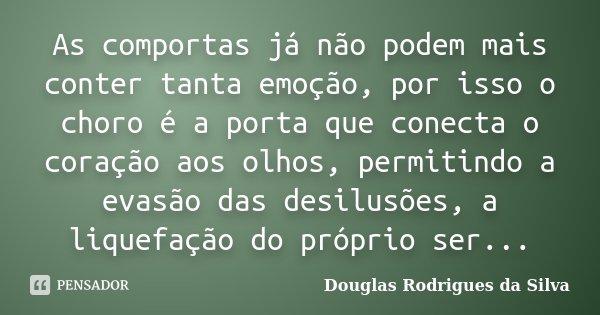 As comportas já não podem mais conter tanta emoção, por isso o choro é a porta que conecta o coração aos olhos, permitindo a evasão das desilusões, a liquefação... Frase de Douglas Rodrigues da Silva.