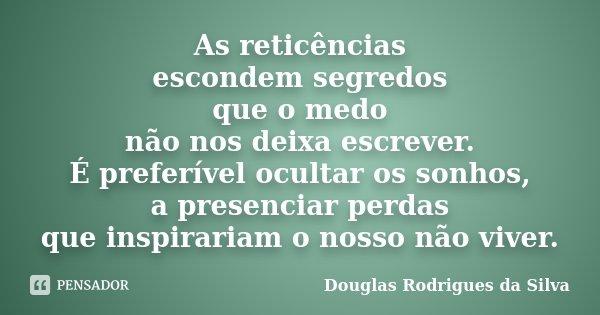 As reticências escondem segredos que o medo não nos deixa escrever. É preferível ocultar os sonhos, a presenciar perdas que inspirariam o nosso não viver.... Frase de Douglas Rodrigues da Silva.