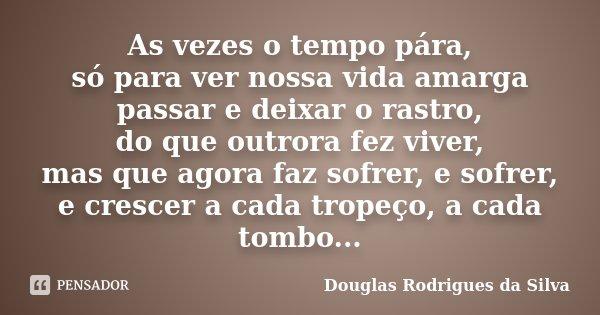 As vezes o tempo pára, só para ver nossa vida amarga passar e deixar o rastro, do que outrora fez viver, mas que agora faz sofrer, e sofrer, e crescer a cada tr... Frase de Douglas Rodrigues da Silva.