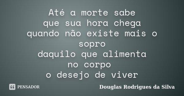 Até a morte sabe que sua hora chega quando não existe mais o sopro daquilo que alimenta no corpo o desejo de viver... Frase de Douglas Rodrigues da Silva.