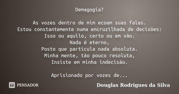 Demagogia? As vozes dentro de mim ecoam suas falas. Estou constantemente numa encruzilhada de decisões: Isso ou aquilo, certo ou em vão. Nada é eterno, Posto qu... Frase de Douglas Rodrigues da Silva.