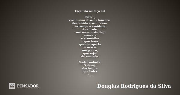 Faça frio ou faça sol Paixão, como uma dose de loucura, destemida e sem razão, corrompe a sanidade. A vaidade, sua serva mais fiel, assevera e aconselha o que f... Frase de Douglas Rodrigues da Silva.