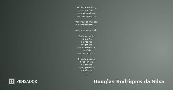 Miséria social, não são os pés descalços que carregam... Valores corruptos e corruptíveis... Degradação moral. Cada geração comporta a própria elegância que a e... Frase de Douglas Rodrigues da Silva.