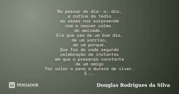 No passar do dia- a- dia, a rotina do tédio as vezes nos surpreende com o nascer calmo da amizade. Ela que vem de um bom dia, de um sorriso, de um porquê. Que f... Frase de Douglas Rodrigues da Silva.