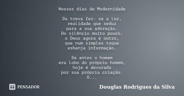 Nossos dias de Modernidade Da treva fez- se a luz, realidade que seduz para a sua adoração. Do silêncio muito pouco, o Deus agora é outro, que num simples toque... Frase de Douglas Rodrigues da Silva.
