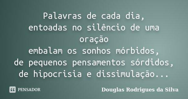 Palavras de cada dia, entoadas no silêncio de uma oração embalam os sonhos mórbidos, de pequenos pensamentos sórdidos, de hipocrisia e dissimulação...... Frase de Douglas Rodrigues da Silva.