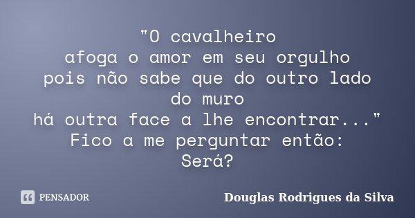 """""""O cavalheiro afoga o amor em seu orgulho pois não sabe que do outro lado do muro há outra face a lhe encontrar..."""" Fico a me perguntar então: Será?... Frase de Douglas Rodrigues da Silva."""
