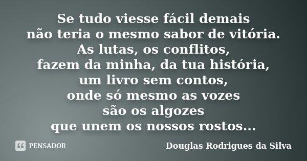 Se tudo viesse fácil demais não teria o mesmo sabor de vitória. As lutas, os conflitos, fazem da minha, da tua história, um livro sem contos, onde só mesmo as v... Frase de Douglas Rodrigues da Silva.