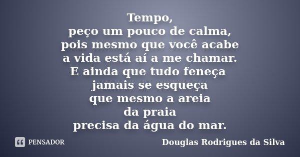Tempo, peço um pouco de calma, pois mesmo que você acabe a vida está aí a me chamar. E ainda que tudo feneça jamais se esqueça que mesmo a areia da praia precis... Frase de Douglas Rodrigues da Silva.