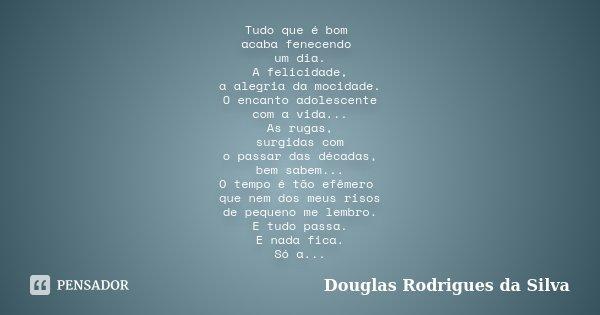 Tudo que é bom acaba fenecendo um dia. A felicidade, a alegria da mocidade. O encanto adolescente com a vida... As rugas, surgidas com o passar das décadas, bem... Frase de Douglas Rodrigues da Silva.