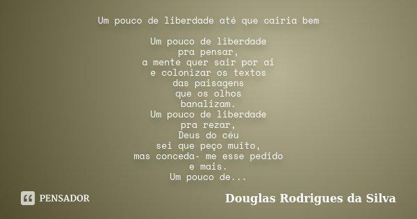 Um pouco de liberdade até que cairia bem Um pouco de liberdade pra pensar, a mente quer sair por ai e colonizar os textos das paisagens que os olhos banalizam. ... Frase de Douglas Rodrigues da Silva.