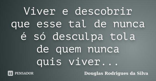 Viver e descobrir que esse tal de nunca é só desculpa tola de quem nunca quis viver...... Frase de Douglas Rodrigues da Silva.