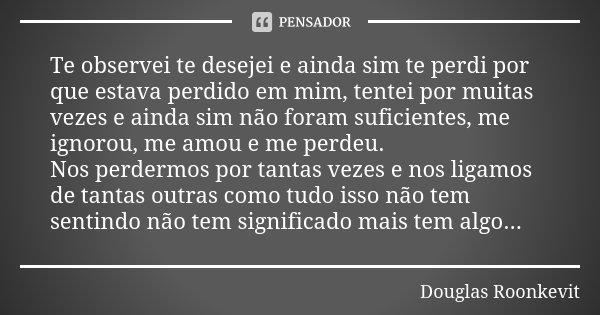 Te observei te desejei e ainda sim te perdi por que estava perdido em mim, tentei por muitas vezes e ainda sim não foram suficientes, me ignorou, me amou e me p... Frase de Douglas Roonkevit.