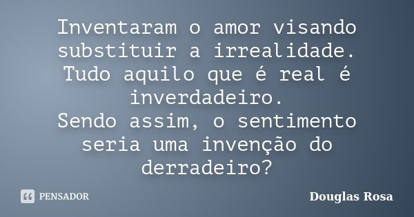Inventaram o amor visando substituir a irrealidade. Tudo aquilo que é real é inverdadeiro. Sendo assim, o sentimento seria uma invenção do derradeiro?... Frase de Douglas Rosa.