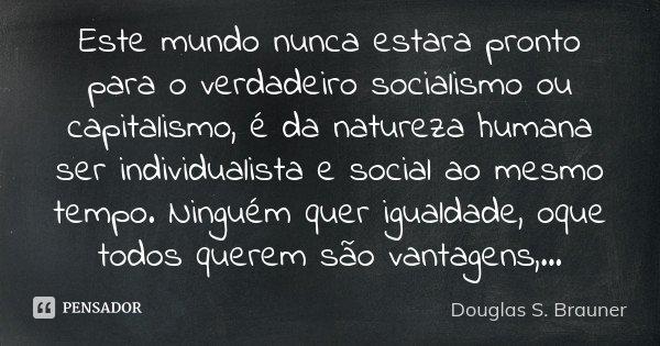 Este mundo nunca estara pronto para o verdadeiro socialismo ou capitalismo, é da natureza humana ser individualista e social ao mesmo tempo. Ninguém quer iguald... Frase de Douglas S. Brauner.