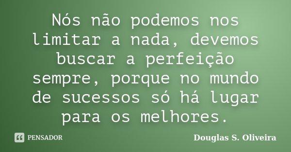 Nós não podemos nos limitar a nada, devemos buscar a perfeição sempre, porque no mundo de sucessos só há lugar para os melhores.... Frase de Douglas S. Oliveira.