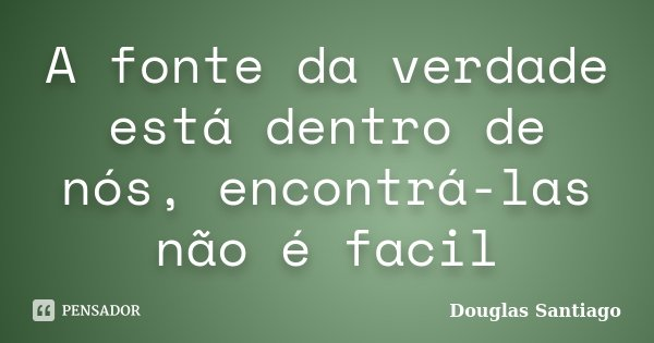 A fonte da verdade está dentro de nós, encontrá-las não é facil... Frase de Douglas Santiago.