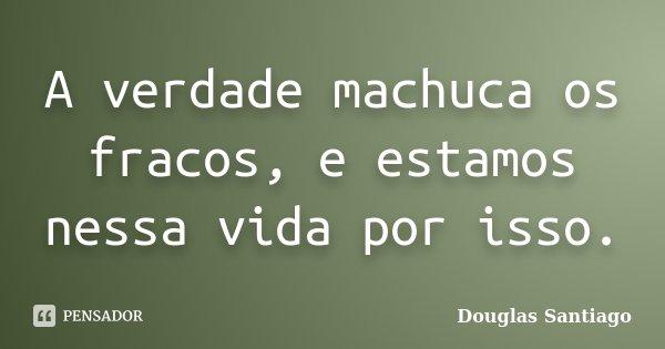 A verdade machuca os fracos, e estamos nessa vida por isso.... Frase de Douglas Santiago.