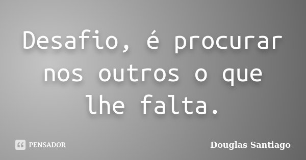 Desafio, é procurar nos outros o que lhe falta.... Frase de Douglas Santiago.