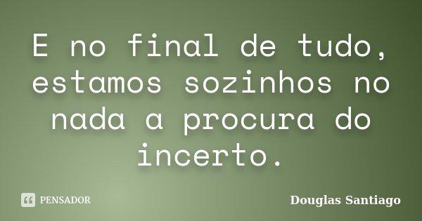 E no final de tudo, estamos sozinhos no nada a procura do incerto.... Frase de Douglas Santiago.