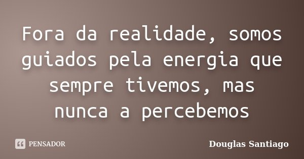 Fora da realidade, somos guiados pela energia que sempre tivemos, mas nunca a percebemos... Frase de Douglas Santiago.
