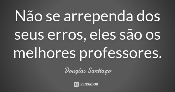 Não se arrependa dos seus erros, eles sao os melhores professores.... Frase de Douglas Santiago.