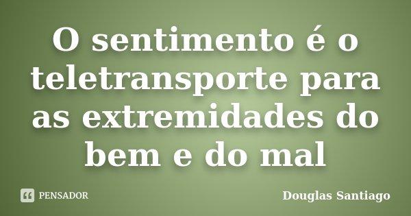 O sentimento é o teletransporte para as extremidades do bem e do mal... Frase de Douglas Santiago.