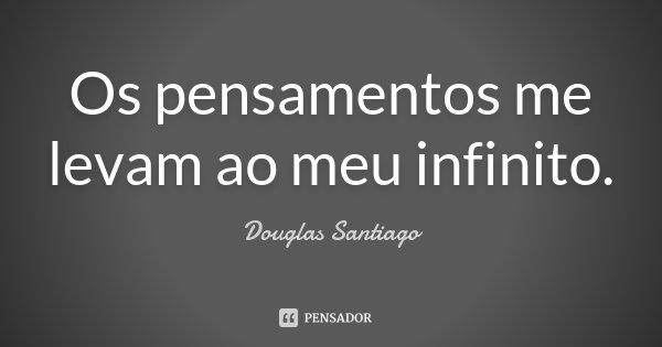 Os pensamentos me levam ao meu infinito.... Frase de Douglas Santiago.