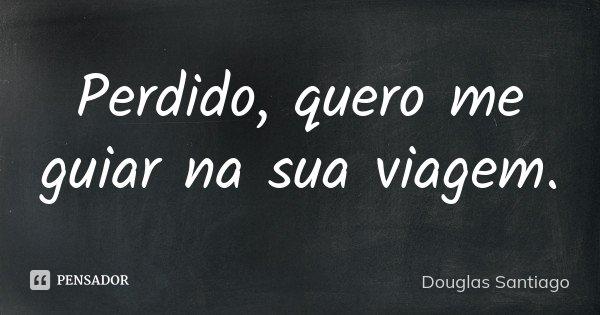 Perdido, quero me guiar na sua viagem.... Frase de Douglas Santiago.