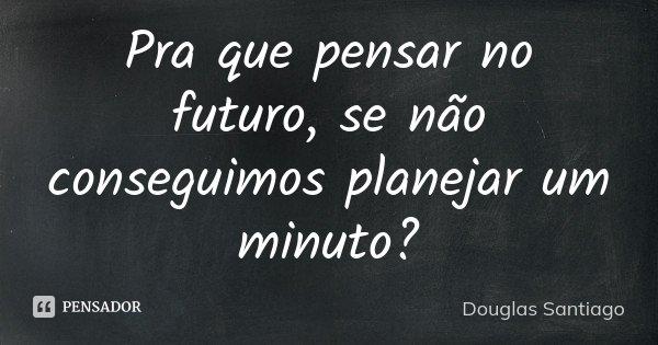 Pra que pensar no futuro, se não conseguimos planejar um minuto?... Frase de Douglas Santiago.