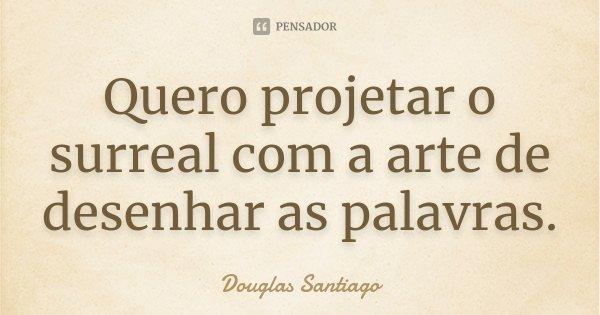 Quero projetar o surreal com a arte de desenhar as palavras.... Frase de Douglas Santiago.