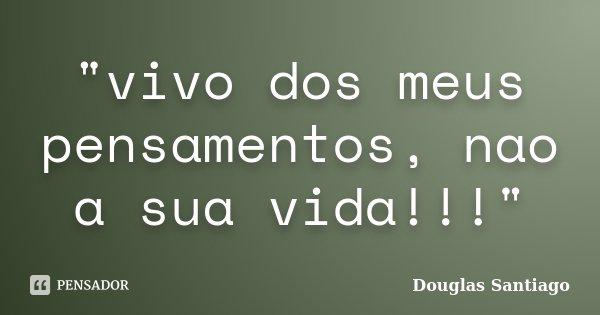 """""""vivo dos meus pensamentos, nao a sua vida!!!""""... Frase de Douglas Santiago."""