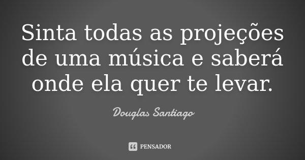Sinta todas as projeções de uma música e saberá onde ela quer te levar.... Frase de Douglas Santiago.