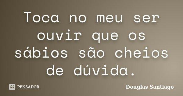 Toca no meu ser ouvir que os sábios são cheios de dúvida.... Frase de Douglas Santiago.