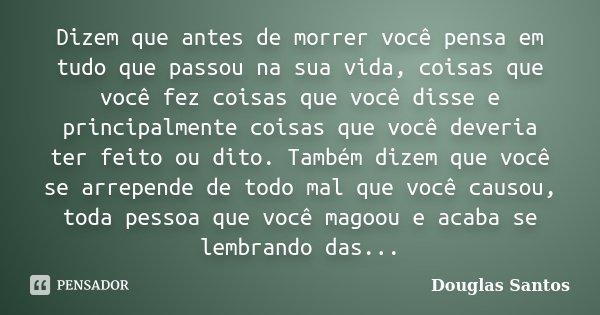 Dizem que antes de morrer você pensa em tudo que passou na sua vida, coisas que você fez coisas que você disse e principalmente coisas que você deveria ter feit... Frase de Douglas Santos.