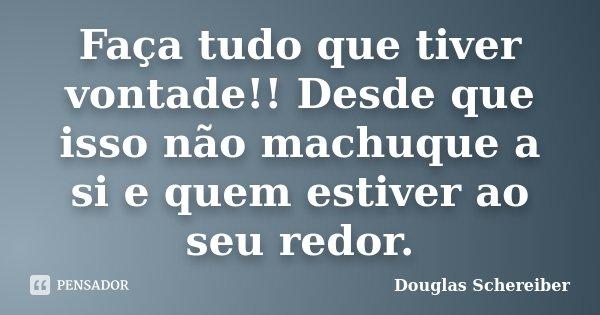 Faça tudo que tiver vontade!! Desde que isso não machuque a si e quem estiver ao seu redor.... Frase de Douglas Schereiber.