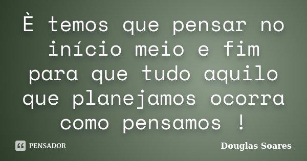 È temos que pensar no início meio e fim para que tudo aquilo que planejamos ocorra como pensamos !... Frase de Douglas Soares.