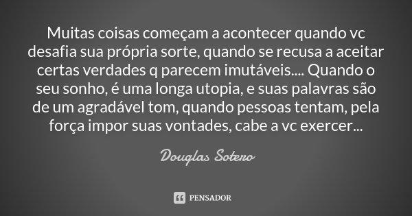 Muitas coisas começam a acontecer quando vc desafia sua própria sorte, quando se recusa a aceitar certas verdades q parecem imutáveis.... Quando o seu sonho, é ... Frase de Douglas Sotero.