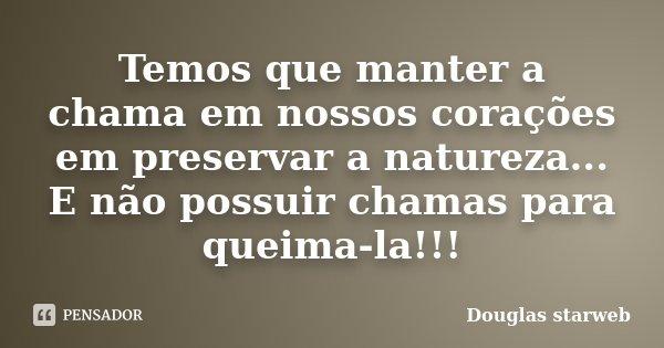 Temos que manter a chama em nossos corações em preservar a natureza... E não possuir chamas para queima-la!!!... Frase de Douglas starweb.