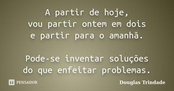 A partir de hoje, vou partir ontem em dois e partir para o amanhã. Pode-se inventar soluções do que enfeitar problemas.... Frase de Douglas Trindade.