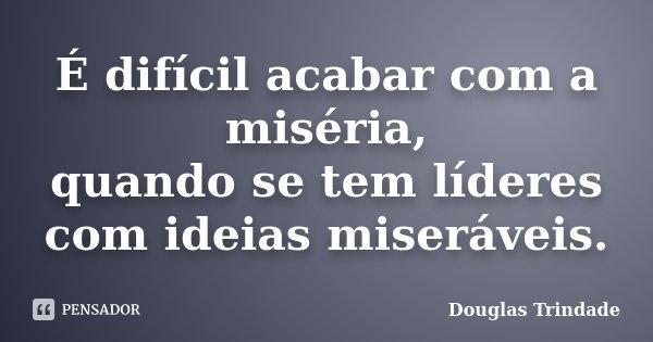 É difícil acabar com a miséria, quando se tem líderes com ideias miseráveis.... Frase de Douglas Trindade.