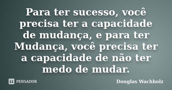 Para ter sucesso, você precisa ter a capacidade de mudança, e para ter Mudança, você precisa ter a capacidade de não ter medo de mudar.... Frase de Douglas Wachholz.