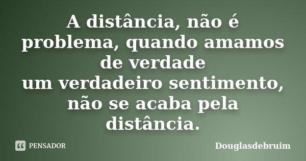 A distância, não é problema, quando amamos de verdade um verdadeiro sentimento, não se acaba pela distância.... Frase de Douglasdebruim.