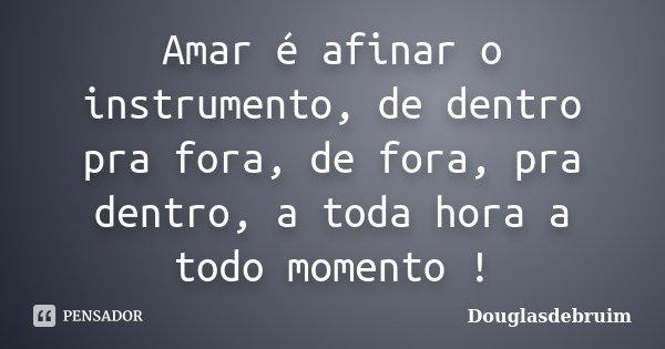 Amar é afinar o instrumento, de dentro pra fora, de fora, pra dentro, a toda hora a todo momento !... Frase de Douglasdebruim.