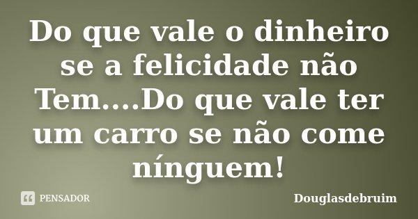 Do que vale o dinheiro se a felicidade não Tem....Do que vale ter um carro se não come nínguem!... Frase de Douglasdebruim.